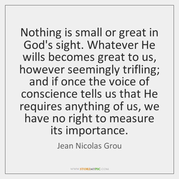 Nothing is small or great in God's sight. Whatever He wills becomes ...