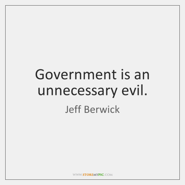 Government is an unnecessary evil.