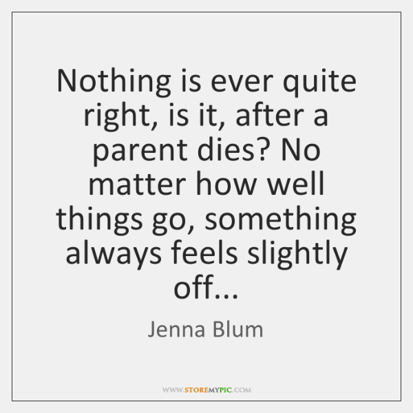Nothing is ever quite right, is it, after a parent dies? No ...