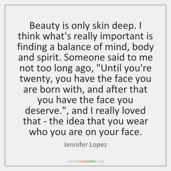 Beauty is only skin deep. I think what's really important is finding ...