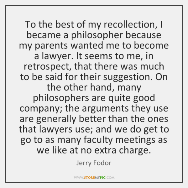 To the best of my recollection, I became a philosopher because my ...