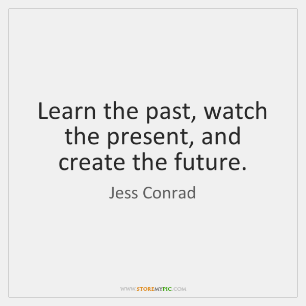 Learn the past, watch the present, and create the future.
