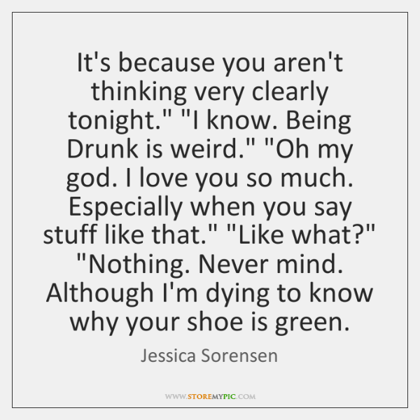 "It's because you aren't thinking very clearly tonight."" ""I know. Being Drunk ..."