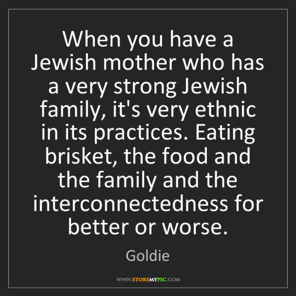 Goldie: When you have a Jewish mother who has a very strong Jewish...