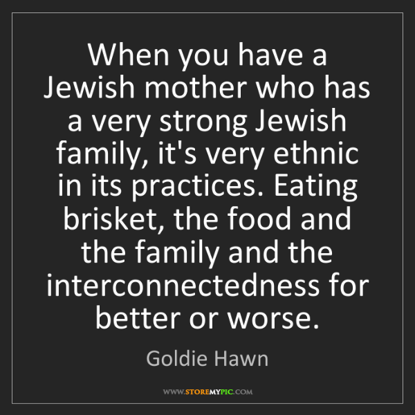 Goldie Hawn: When you have a Jewish mother who has a very strong Jewish...