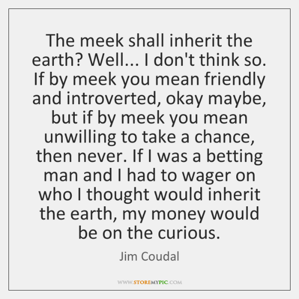 The meek shall inherit the earth? Well... I don't think so. If ...
