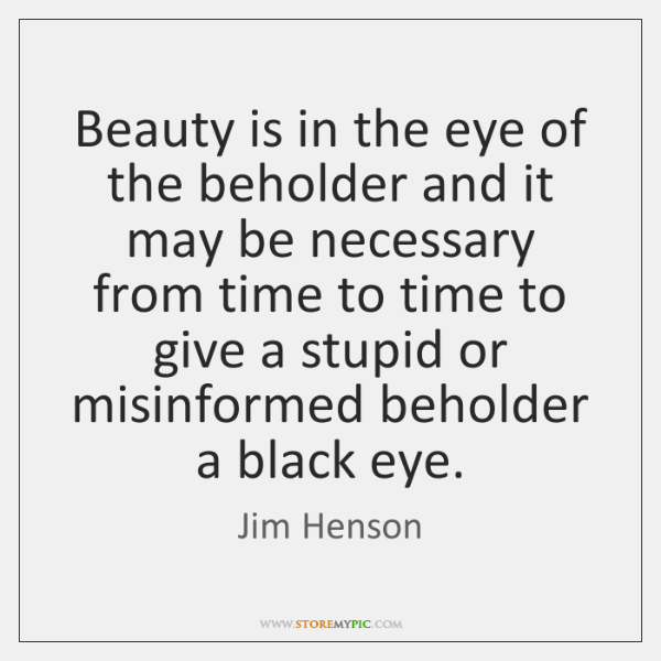 Beauty is in the eye of the beholder and it may be ...