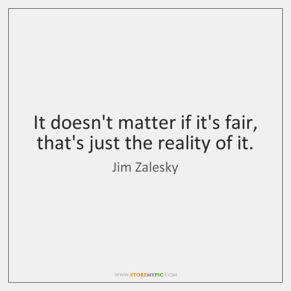 It doesn't matter if it's fair, that's just the reality of it.