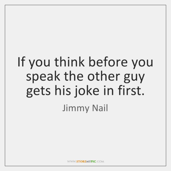 If You Think Before You Speak The Other Guy Gets His Joke
