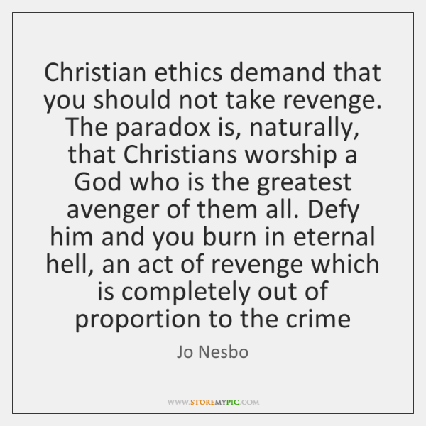 Christian ethics demand that you should not take revenge. The paradox is, ...