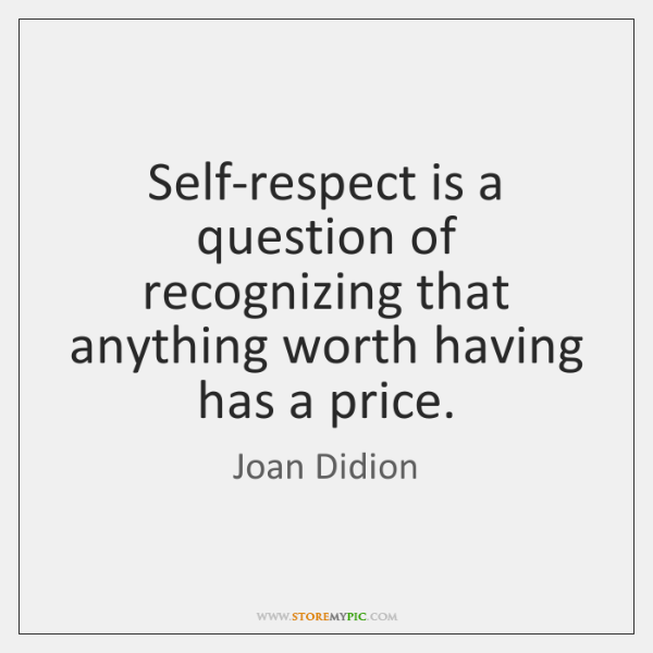 Self-respect is a question of recognizing that anything worth having has a ...