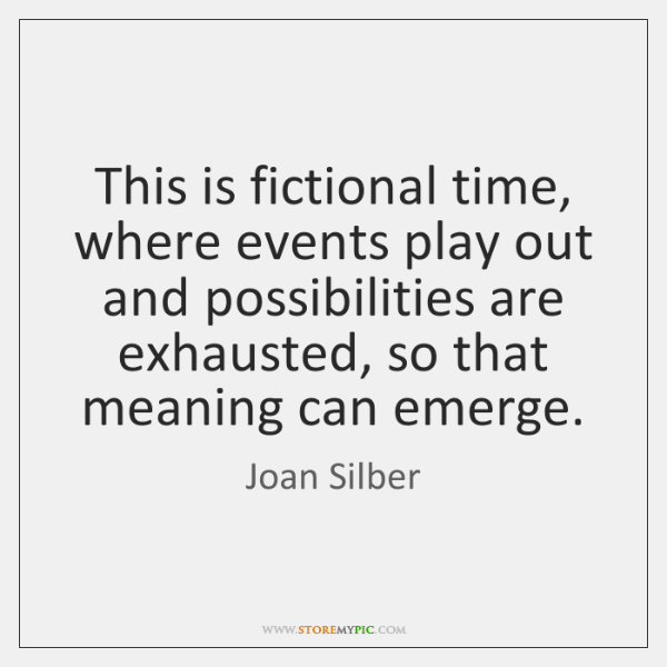 This is fictional time, where events play out and possibilities are exhausted, ...