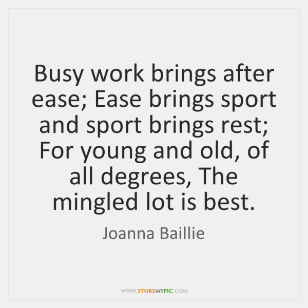 Busy work brings after ease; Ease brings sport and sport brings rest; ...