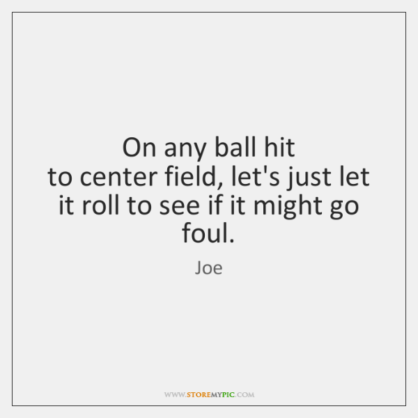 On any ball hit   to center field, let's just let it roll ...