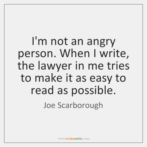 I'm not an angry person. When I write, the lawyer in me ...