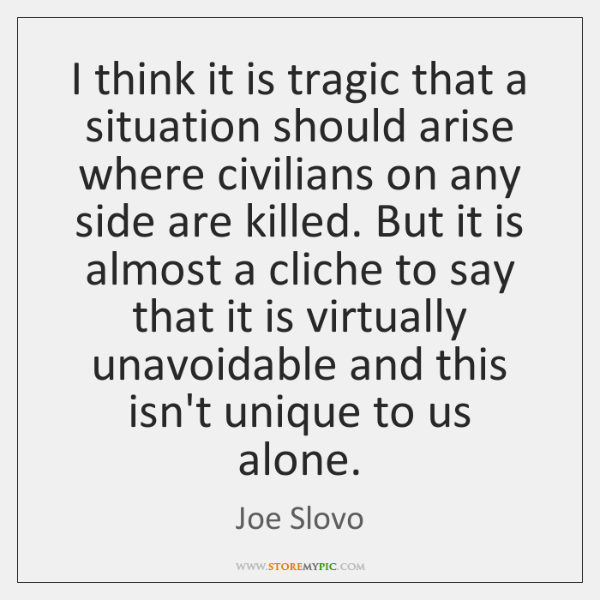 I think it is tragic that a situation should arise where civilians ...