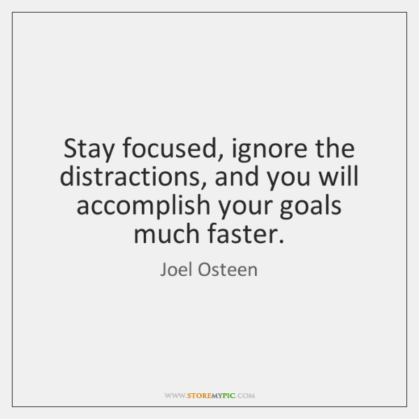 Stay focused, ignore the distractions, and you will accomplish your goals much ...