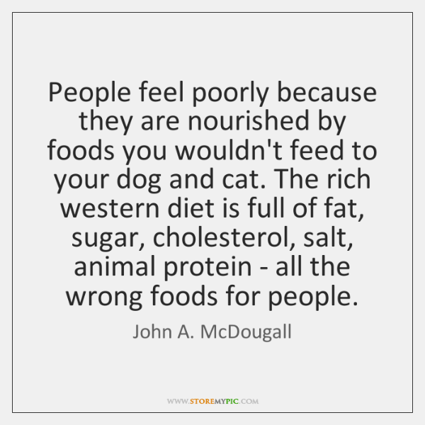 People feel poorly because they are nourished by foods you wouldn't feed ...
