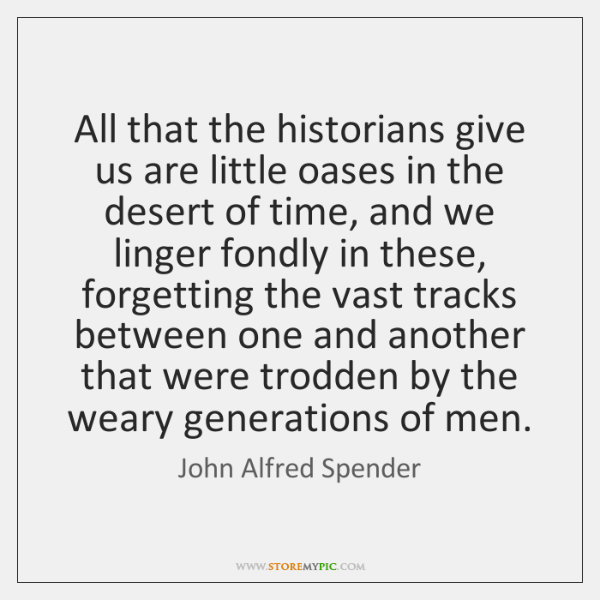 All that the historians give us are little oases in the desert ...