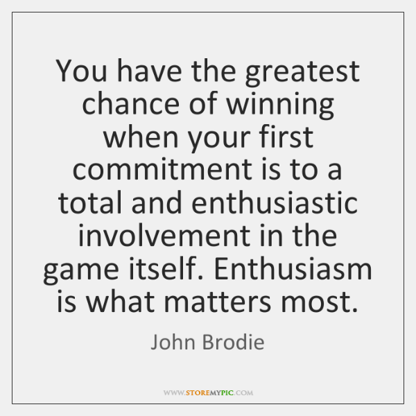You have the greatest chance of winning when your first commitment is ...