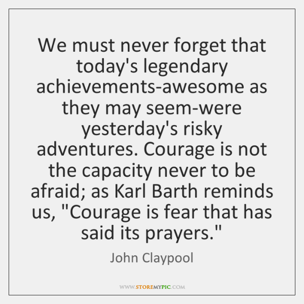 We must never forget that today's legendary achievements-awesome as they may seem-were ...