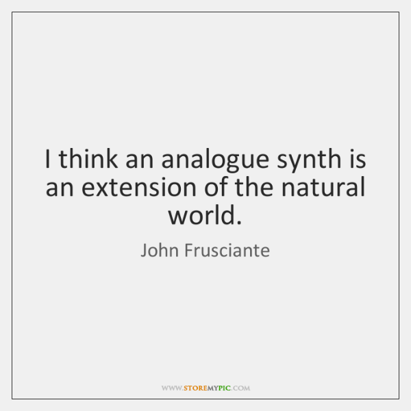 I think an analogue synth is an extension of the natural world.
