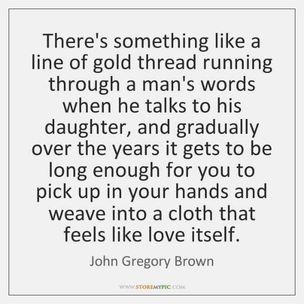 There's something like a line of gold thread running through a man's ...