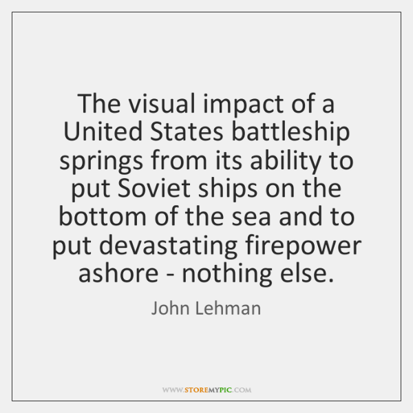 The visual impact of a United States battleship springs from its ability ...