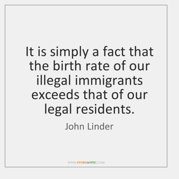 It is simply a fact that the birth rate of our illegal ...