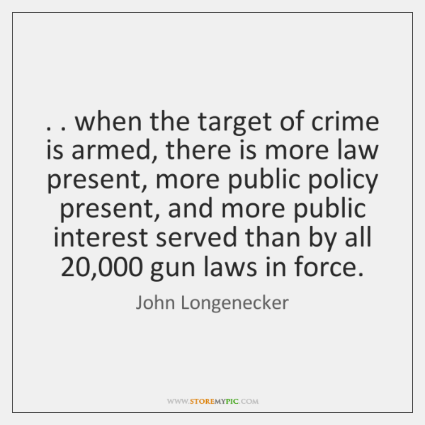 . . when the target of crime is armed, there is more law present, ...