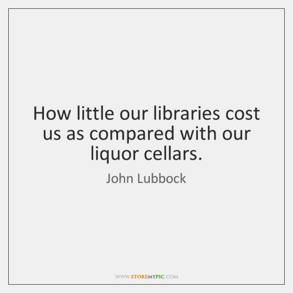 How little our libraries cost us as compared with our liquor cellars.