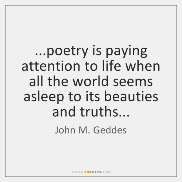 ...poetry is paying attention to life when all the world seems asleep ...