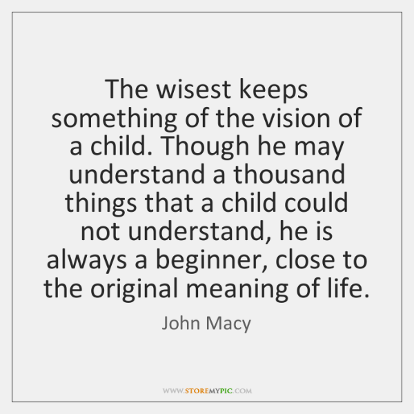 The wisest keeps something of the vision of a child. Though he ...