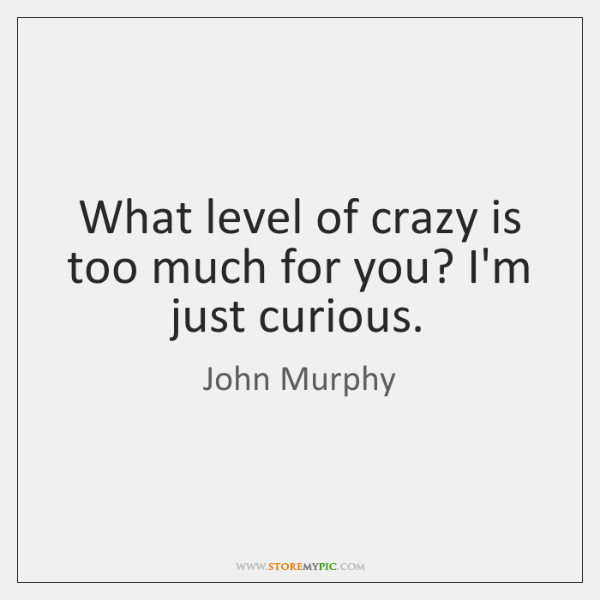 What level of crazy is too much for you? I'm just curious.