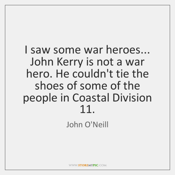 I saw some war heroes... John Kerry is not a war hero. ...