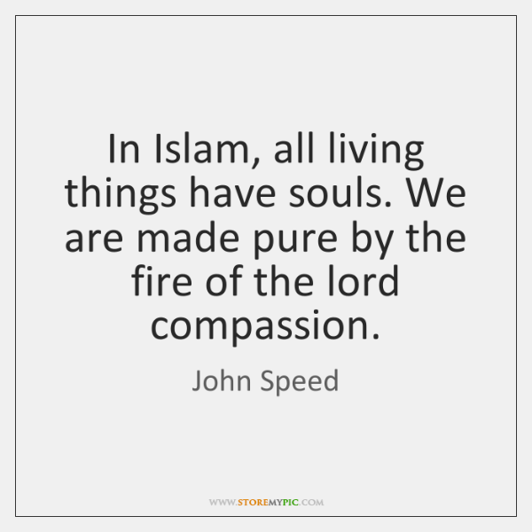 In Islam, all living things have souls. We are made pure by ...