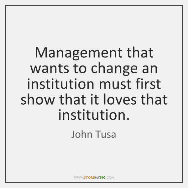 Management that wants to change an institution must first show that it ...