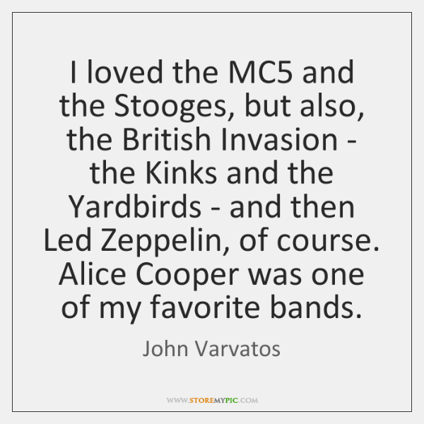 I loved the MC5 and the Stooges, but also, the British Invasion ...