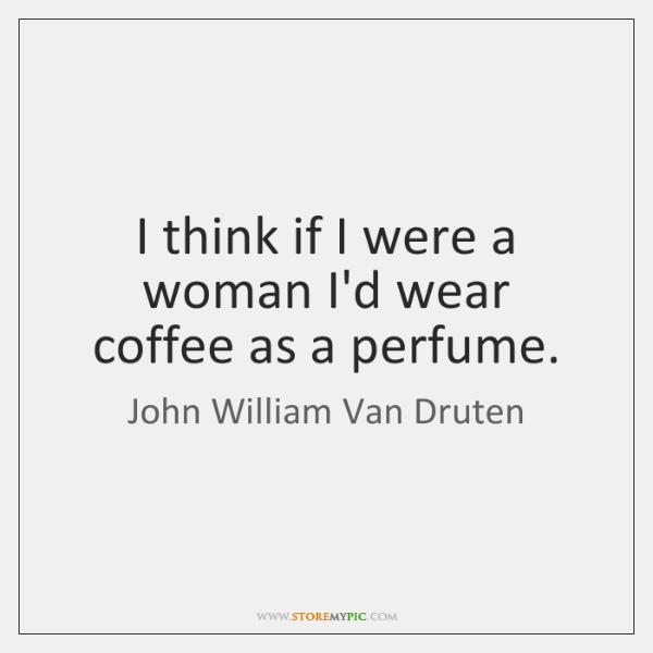 I think if I were a woman I'd wear coffee as a ...