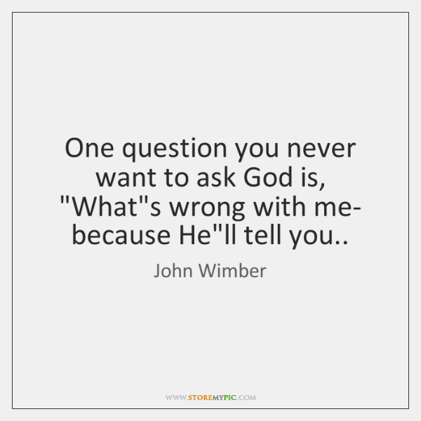 "One question you never want to ask God is, ""What's wrong with ..."
