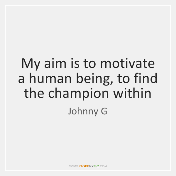 My aim is to motivate a human being, to find the champion ...