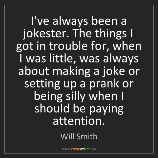 Will Smith: I've always been a jokester. The things I got in trouble...