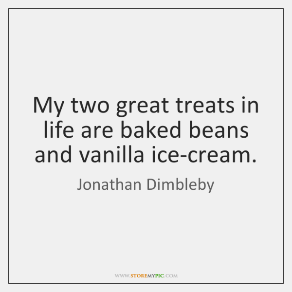 My two great treats in life are baked beans and vanilla ice-cream.