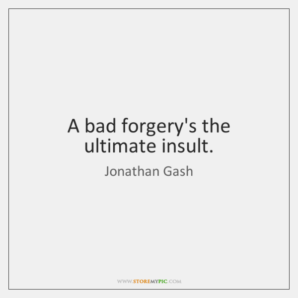 A bad forgery's the ultimate insult.