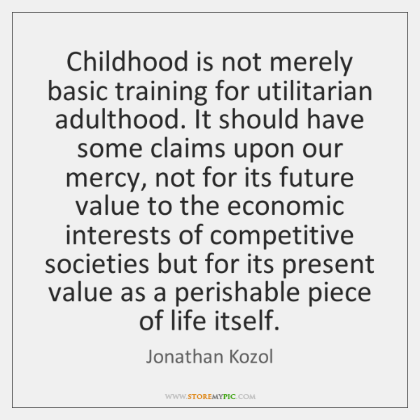 Childhood is not merely basic training for utilitarian adulthood. It should have ...