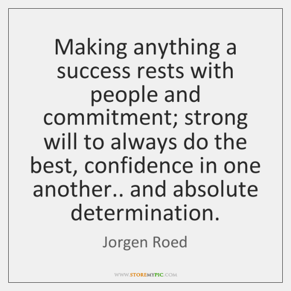 Making anything a success rests with people and commitment; strong will to ...
