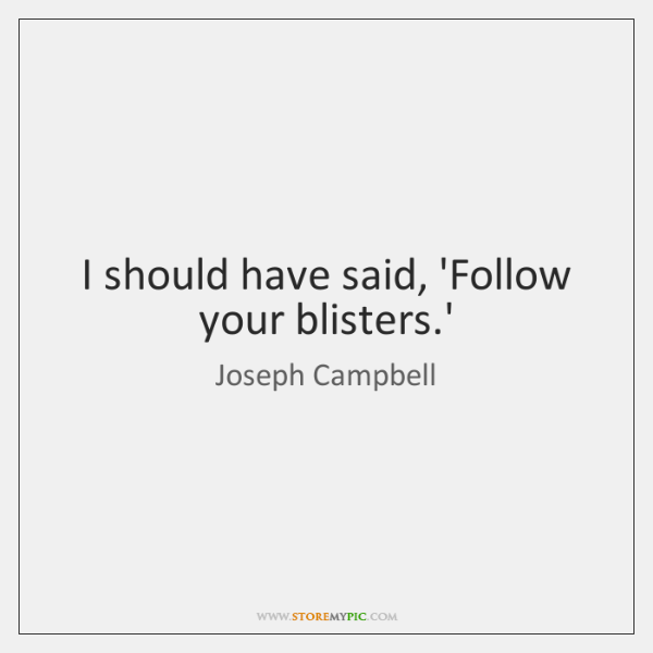 I should have said, 'Follow your blisters.'