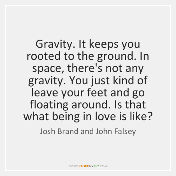 Gravity. It keeps you rooted to the ground. In space, there's not ...