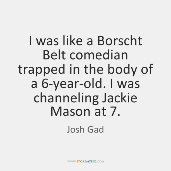 I was like a Borscht Belt comedian trapped in the body of ...