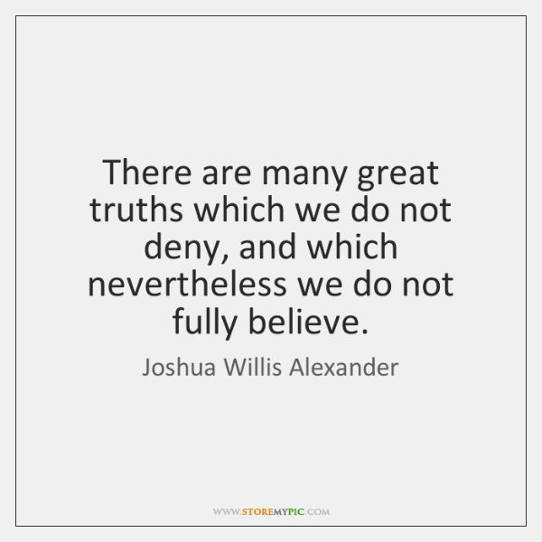 There are many great truths which we do not deny, and which ...